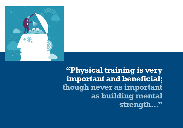 Physical Training is very important but never as important as building mental strength.